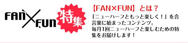 FAN×FUN 「ニューハーフともっと楽しく!」を合言葉に始まったコンテンツ。毎月1回ニューハーフと楽しむための特集をお届けします!
